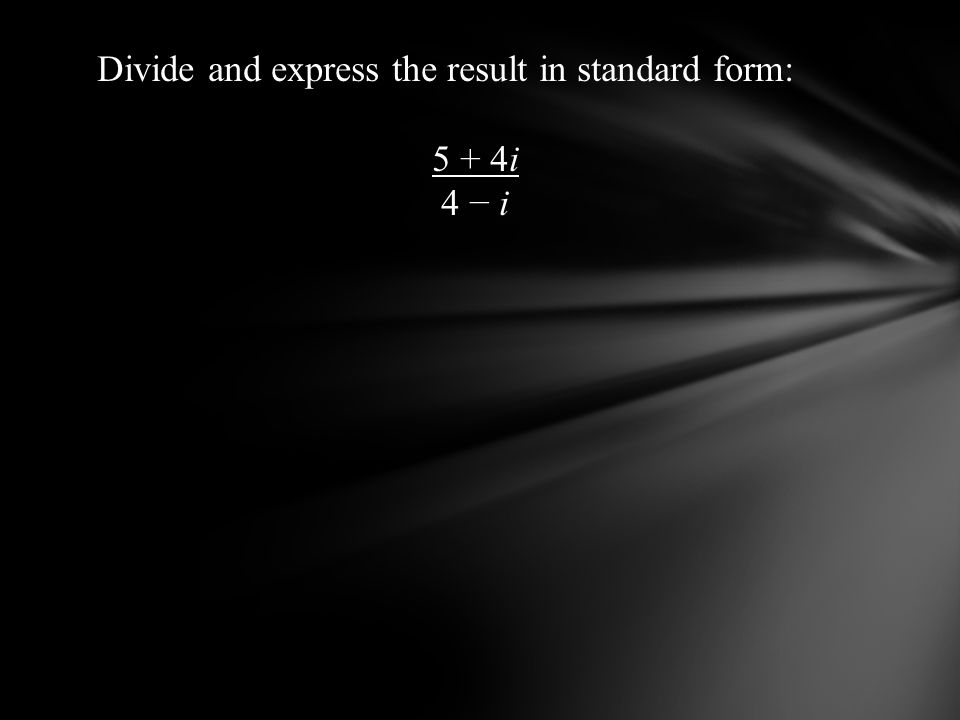 Divide and express the result in standard form: 5 + 4i 4 i