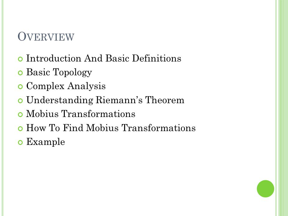 O VERVIEW Introduction And Basic Definitions Basic Topology Complex Analysis Understanding Riemanns Theorem Mobius Transformations How To Find Mobius Transformations Example