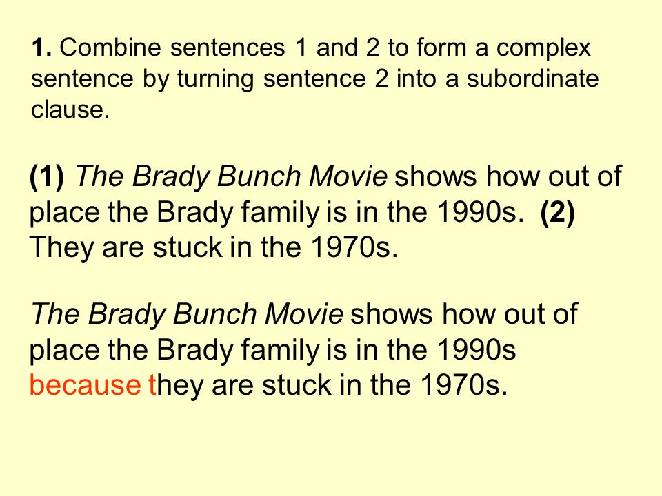 1. Combine sentences 1 and 2 to form a complex sentence by turning sentence 2 into a subordinate clause. (1) The Brady Bunch Movie shows how out of pl