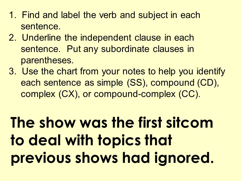 1. Find and label the verb and subject in each sentence. 2. Underline the independent clause in each sentence. Put any subordinate clauses in parenthe
