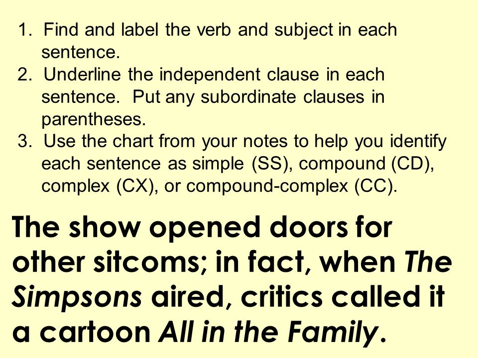 The show opened doors for other sitcoms; in fact, when The Simpsons aired, critics called it a cartoon All in the Family. 1. Find and label the verb a