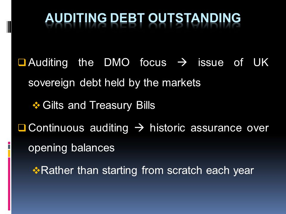 Auditing the DMO focus issue of UK sovereign debt held by the markets Gilts and Treasury Bills Continuous auditing historic assurance over opening bal