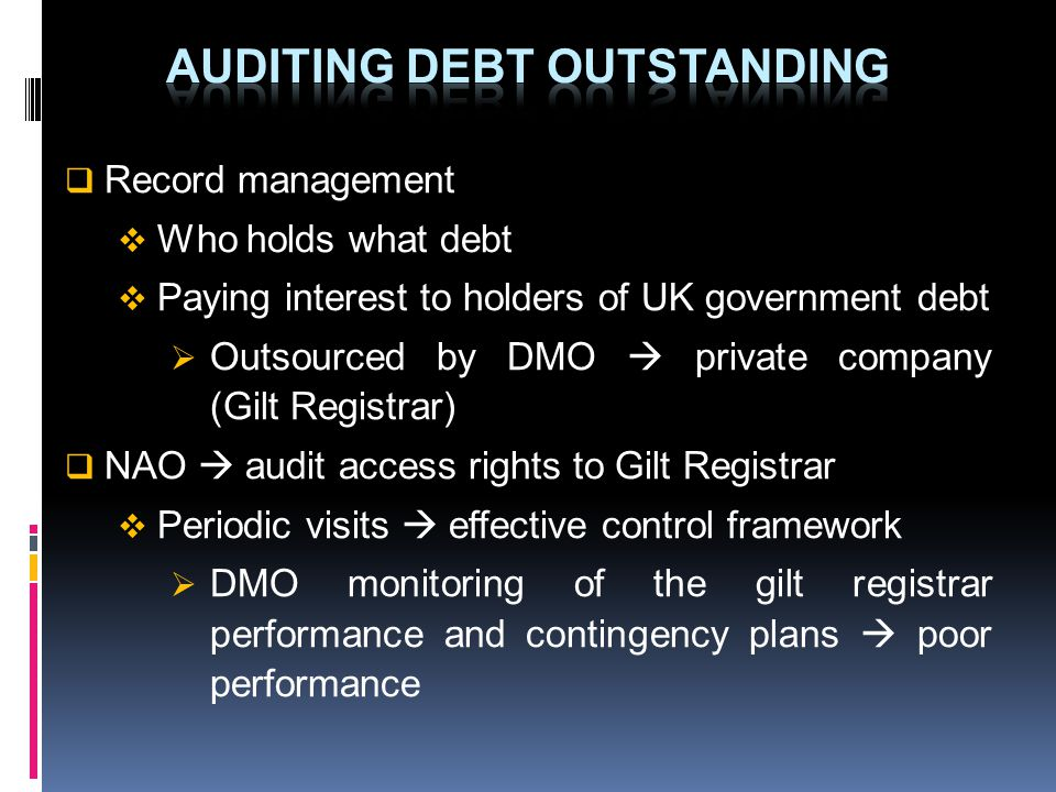 Record management Who holds what debt Paying interest to holders of UK government debt Outsourced by DMO private company (Gilt Registrar) NAO audit ac