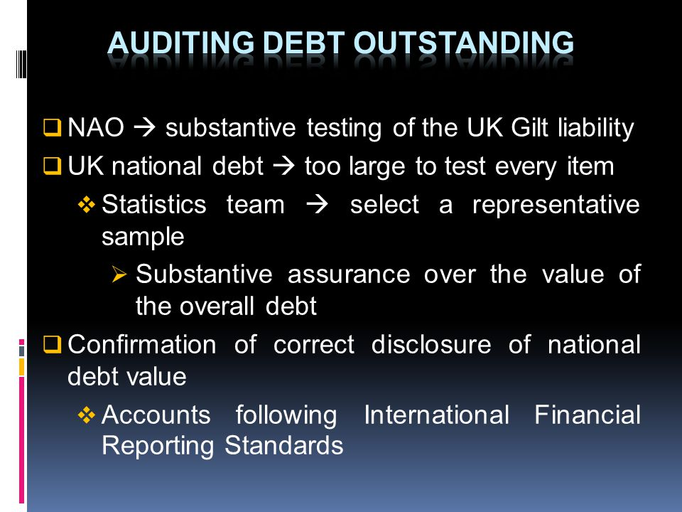 NAO substantive testing of the UK Gilt liability UK national debt too large to test every item Statistics team select a representative sample Substantive assurance over the value of the overall debt Confirmation of correct disclosure of national debt value Accounts following International Financial Reporting Standards