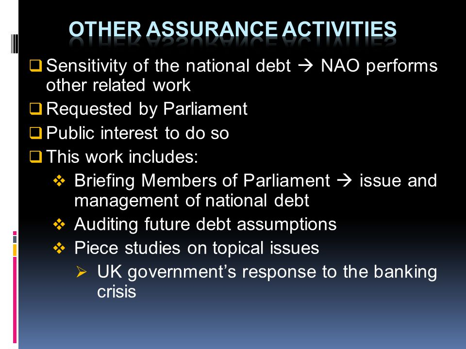 Sensitivity of the national debt NAO performs other related work Requested by Parliament Public interest to do so This work includes: Briefing Members of Parliament issue and management of national debt Auditing future debt assumptions Piece studies on topical issues UK governments response to the banking crisis