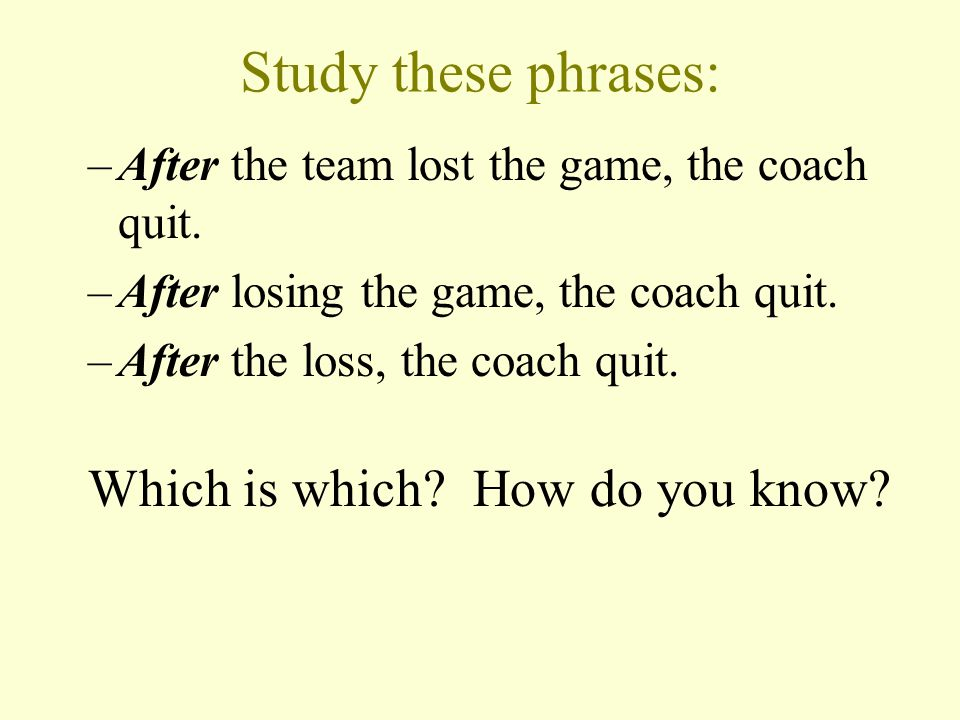 Study these phrases: –After the team lost the game, the coach quit.