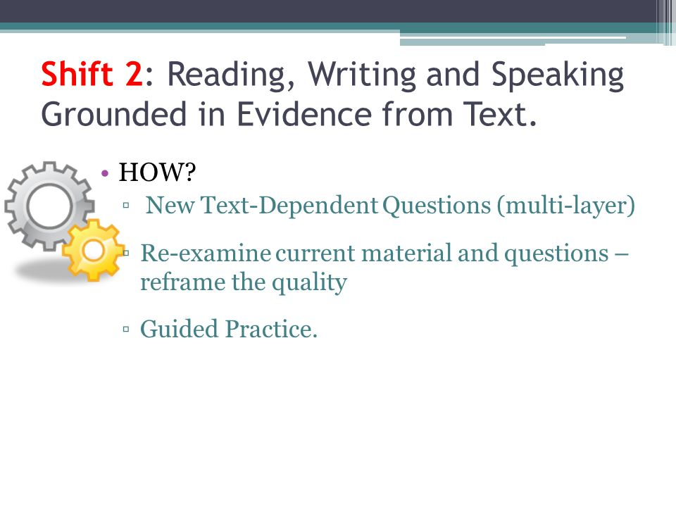 Shift 2: Reading, Writing and Speaking Grounded in Evidence from Text. HOW? New Text-Dependent Questions (multi-layer) Re-examine current material and