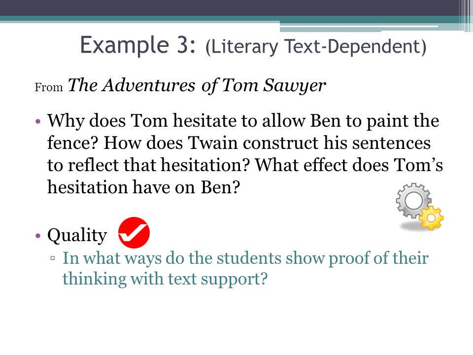 Example 3: (Literary Text-Dependent) From The Adventures of Tom Sawyer Why does Tom hesitate to allow Ben to paint the fence? How does Twain construct