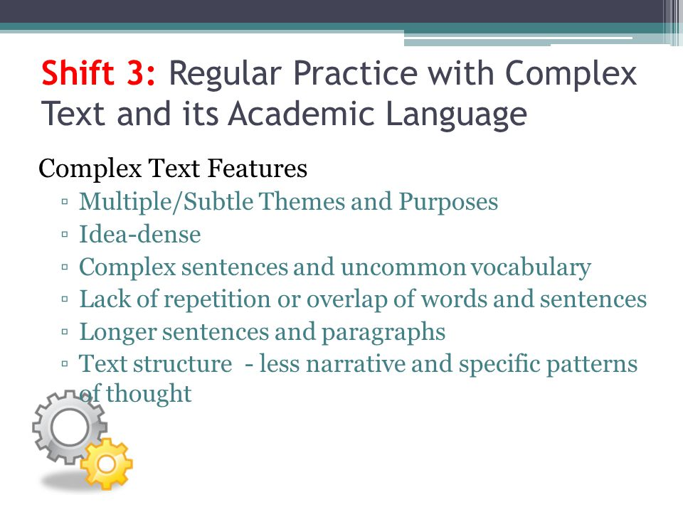 Shift 3: Regular Practice with Complex Text and its Academic Language Complex Text Features Multiple/Subtle Themes and Purposes Idea-dense Complex sen