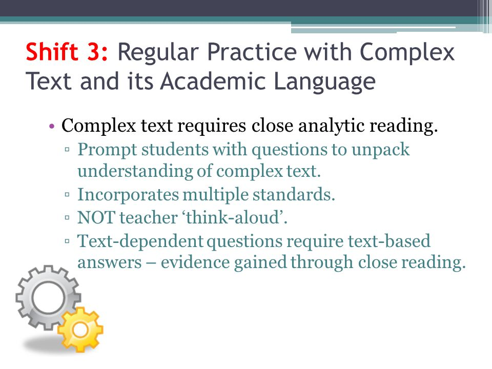 Shift 3: Regular Practice with Complex Text and its Academic Language Complex text requires close analytic reading. Prompt students with questions to
