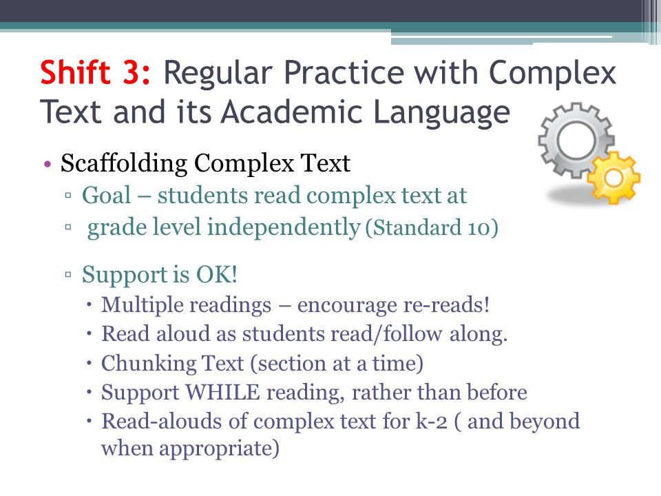 Shift 3: Regular Practice with Complex Text and its Academic Language Scaffolding Complex Text Goal – students read complex text at grade level indepe