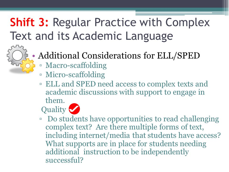 Shift 3: Regular Practice with Complex Text and its Academic Language Additional Considerations for ELL/SPED Macro-scaffolding Micro-scaffolding ELL a