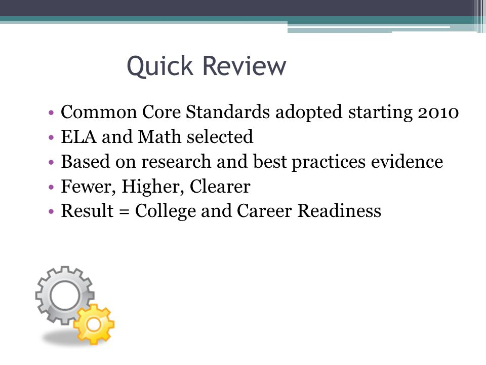 Quick Review Common Core Standards adopted starting 2010 ELA and Math selected Based on research and best practices evidence Fewer, Higher, Clearer Re