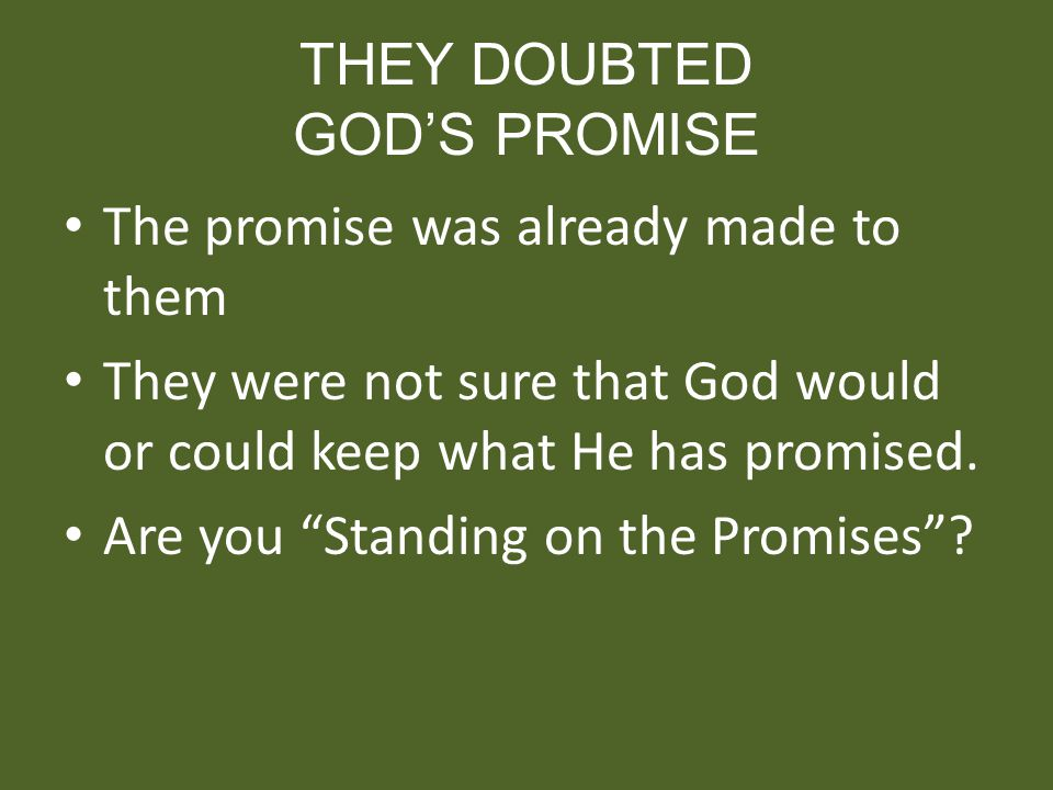 THEY DOUBTED GODS PROMISE The promise was already made to them They were not sure that God would or could keep what He has promised. Are you Standing