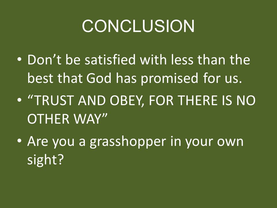 CONCLUSION Dont be satisfied with less than the best that God has promised for us. TRUST AND OBEY, FOR THERE IS NO OTHER WAY Are you a grasshopper in