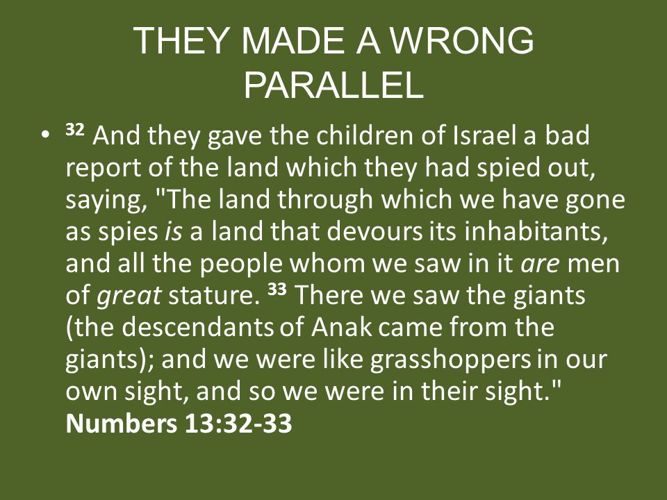THEY MADE A WRONG PARALLEL 32 And they gave the children of Israel a bad report of the land which they had spied out, saying,