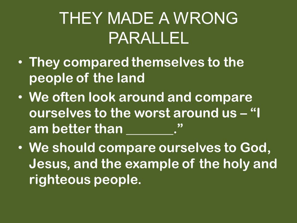 THEY MADE A WRONG PARALLEL They compared themselves to the people of the land We often look around and compare ourselves to the worst around us – I am