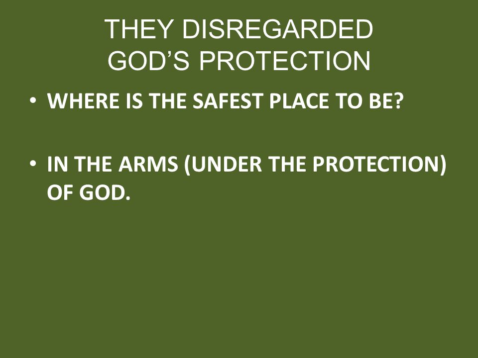 THEY DISREGARDED GODS PROTECTION WHERE IS THE SAFEST PLACE TO BE? IN THE ARMS (UNDER THE PROTECTION) OF GOD.