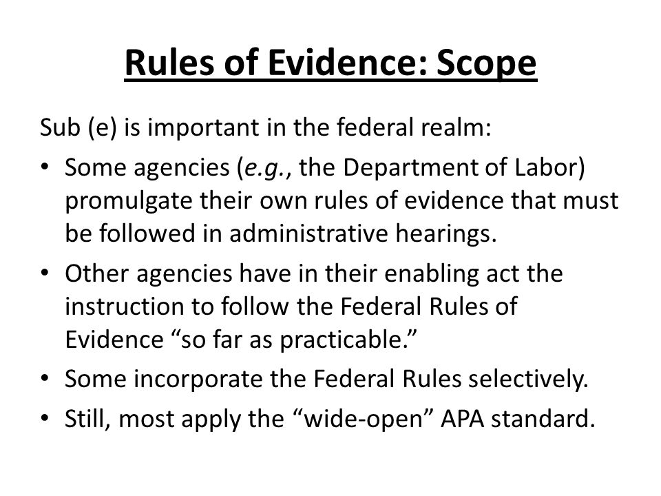 Rules of Evidence: Scope Sub (e) is important in the federal realm: Some agencies (e.g., the Department of Labor) promulgate their own rules of evidence that must be followed in administrative hearings.