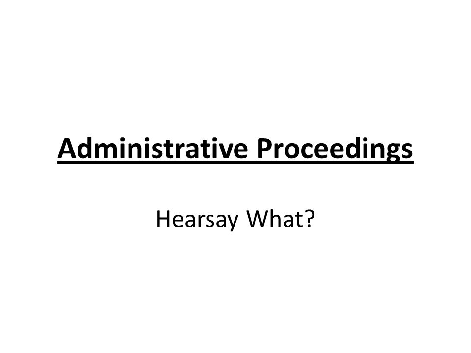 Administrative Proceedings Hearsay What?