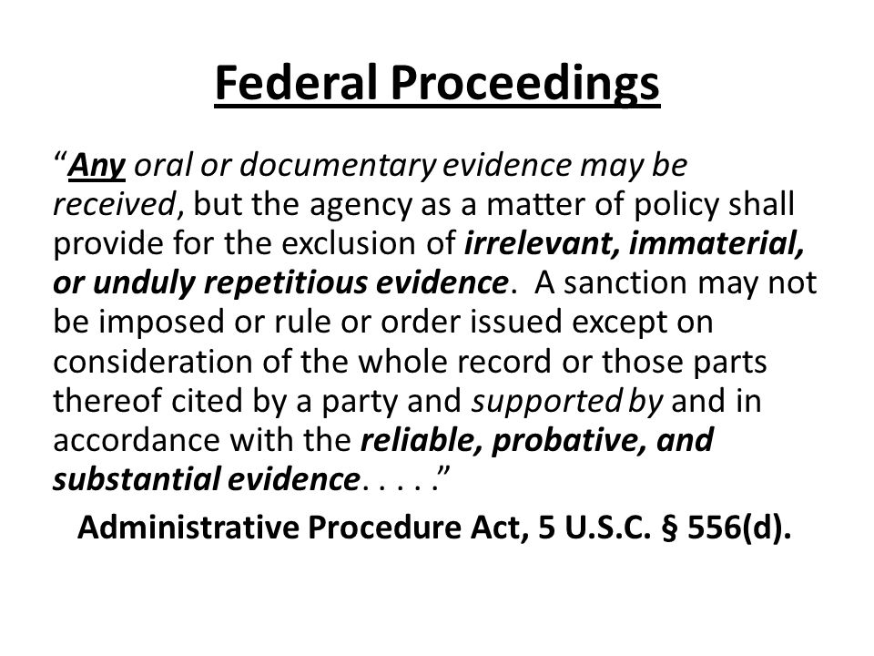 Federal Proceedings Any oral or documentary evidence may be received, but the agency as a matter of policy shall provide for the exclusion of irreleva