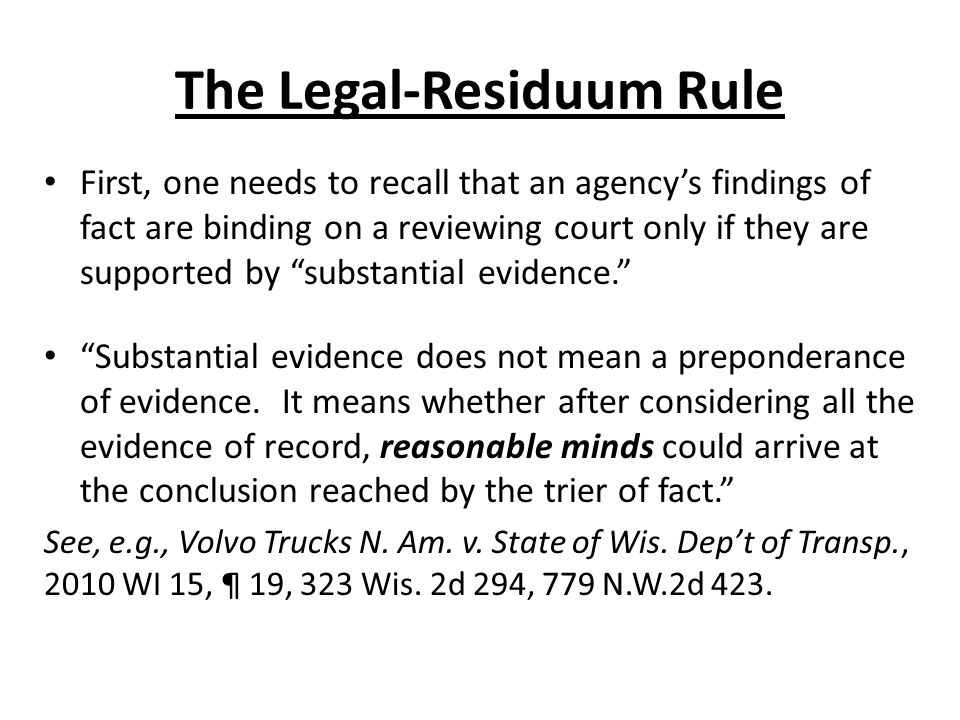 The Legal-Residuum Rule First, one needs to recall that an agencys findings of fact are binding on a reviewing court only if they are supported by substantial evidence.