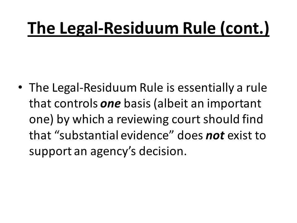 The Legal-Residuum Rule (cont.) The Legal-Residuum Rule is essentially a rule that controls one basis (albeit an important one) by which a reviewing c