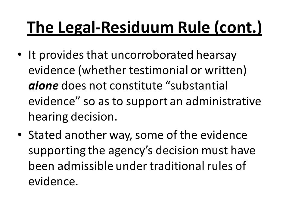 The Legal-Residuum Rule (cont.) It provides that uncorroborated hearsay evidence (whether testimonial or written) alone does not constitute substantial evidence so as to support an administrative hearing decision.