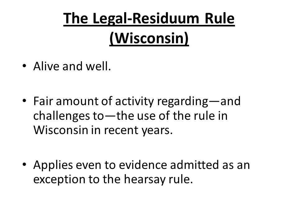 The Legal-Residuum Rule (Wisconsin) Alive and well. Fair amount of activity regardingand challenges tothe use of the rule in Wisconsin in recent years