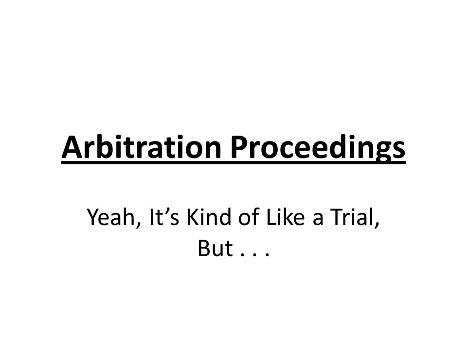 Arbitration Proceedings Yeah, Its Kind of Like a Trial, But...