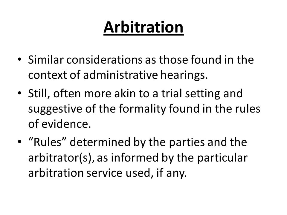 Arbitration Similar considerations as those found in the context of administrative hearings. Still, often more akin to a trial setting and suggestive