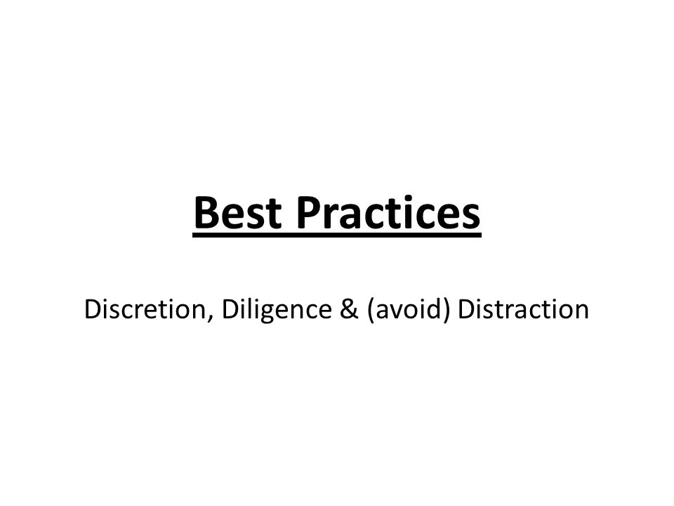 Best Practices Discretion, Diligence & (avoid) Distraction