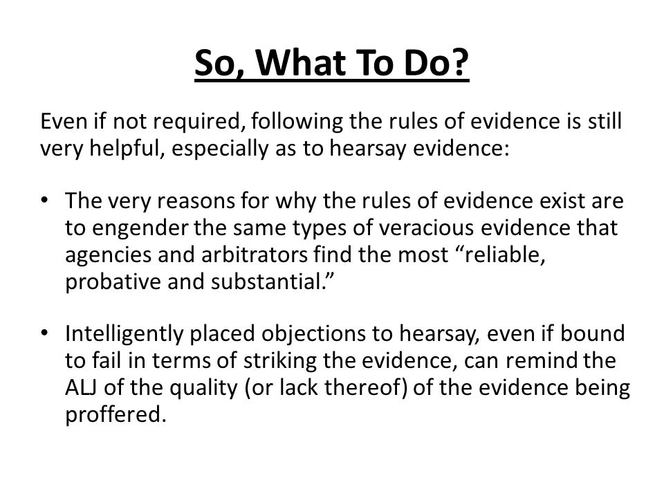 So, What To Do? Even if not required, following the rules of evidence is still very helpful, especially as to hearsay evidence: The very reasons for w
