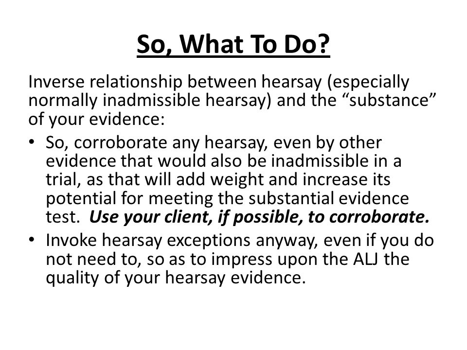 So, What To Do? Inverse relationship between hearsay (especially normally inadmissible hearsay) and the substance of your evidence: So, corroborate an