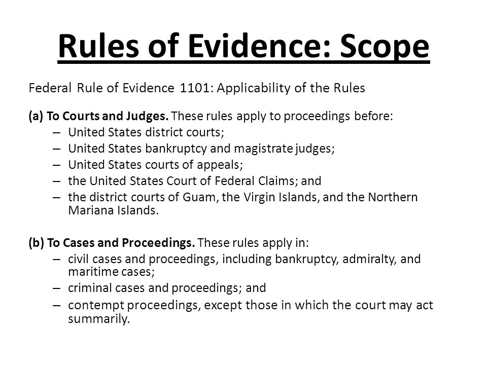 Rules of Evidence: Scope Federal Rule of Evidence 1101: Applicability of the Rules (a) To Courts and Judges. These rules apply to proceedings before: