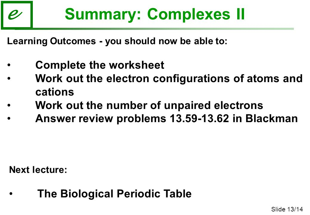 Slide 13/14 e Summary: Complexes II Learning Outcomes - you should now be able to: Complete the worksheet Work out the electron configurations of atom