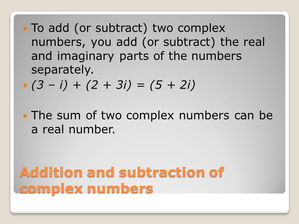 Addition and subtraction of complex numbers To add (or subtract) two complex numbers, you add (or subtract) the real and imaginary parts of the numbers separately.