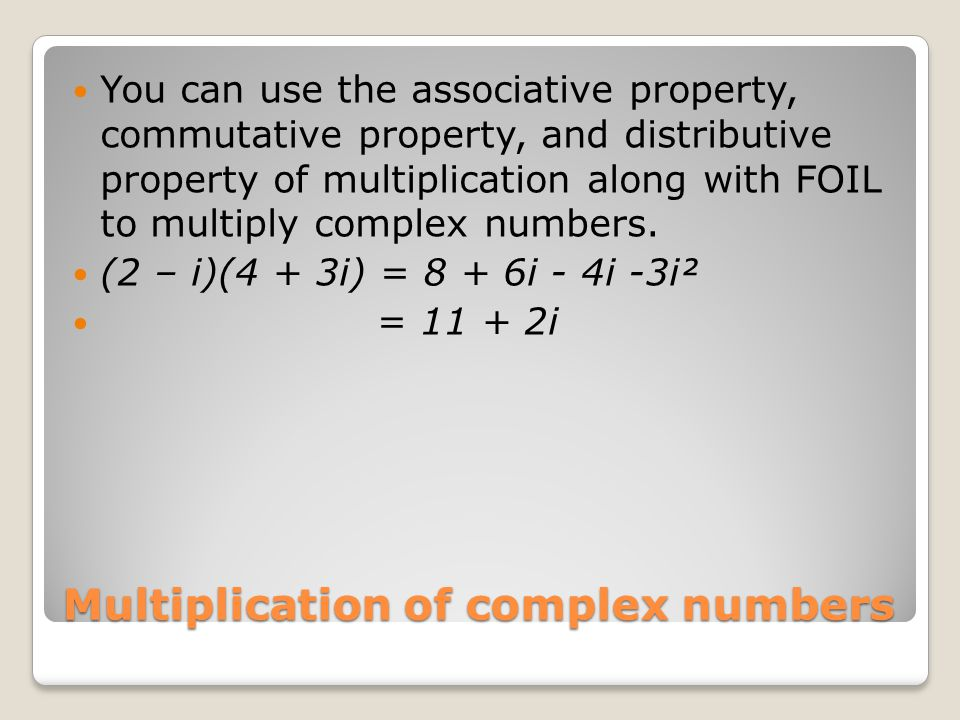 Multiplication of complex numbers You can use the associative property, commutative property, and distributive property of multiplication along with FOIL to multiply complex numbers.