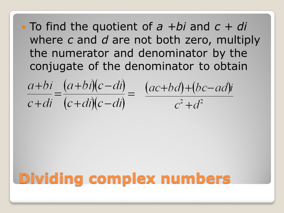 Dividing complex numbers To find the quotient of a +bi and c + di where c and d are not both zero, multiply the numerator and denominator by the conjugate of the denominator to obtain