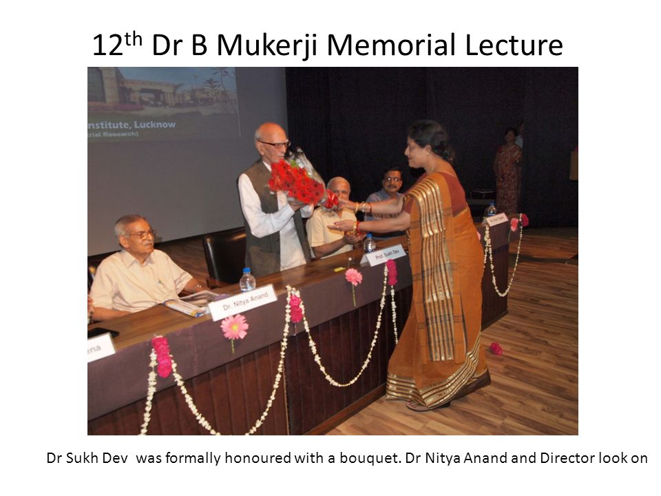 12 th Dr B Mukerji Memorial Lecture Dr Sukh Dev was formally honoured with a bouquet.