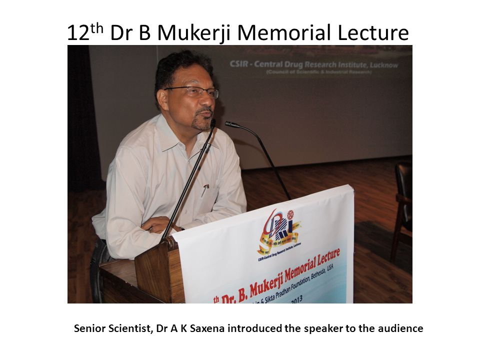12 th Dr B Mukerji Memorial Lecture Senior Scientist, Dr A K Saxena introduced the speaker to the audience