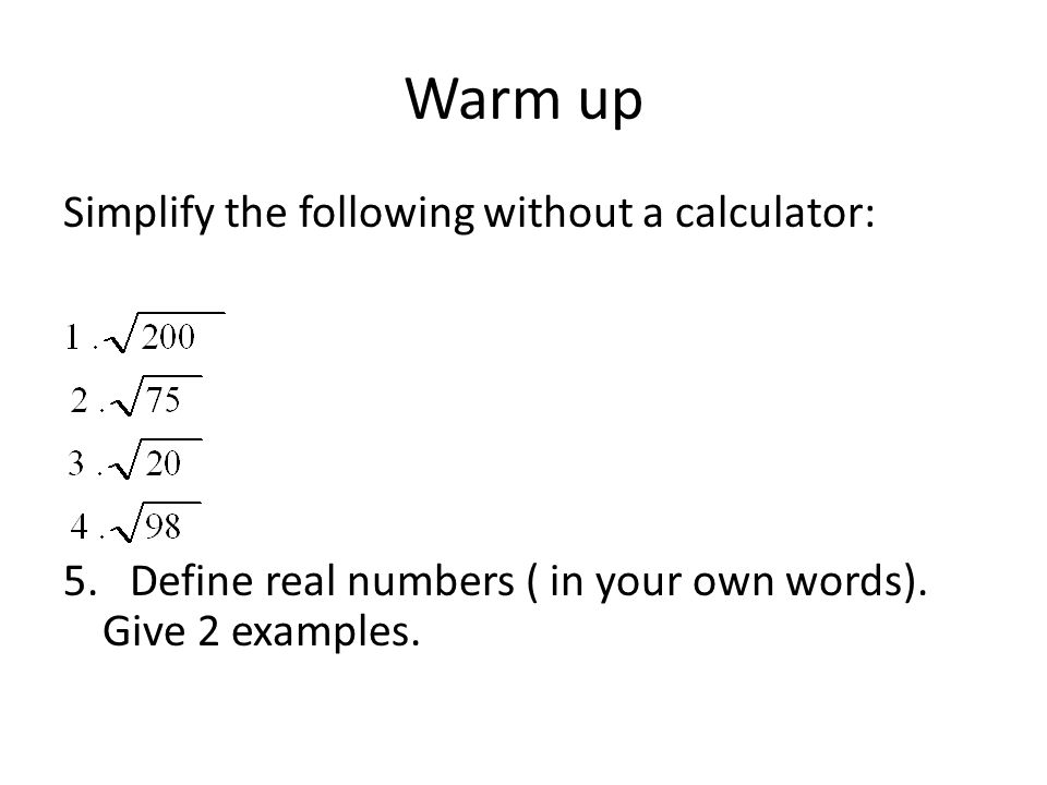 Warm up Simplify the following without a calculator: 5. Define real numbers ( in your own words). Give 2 examples.