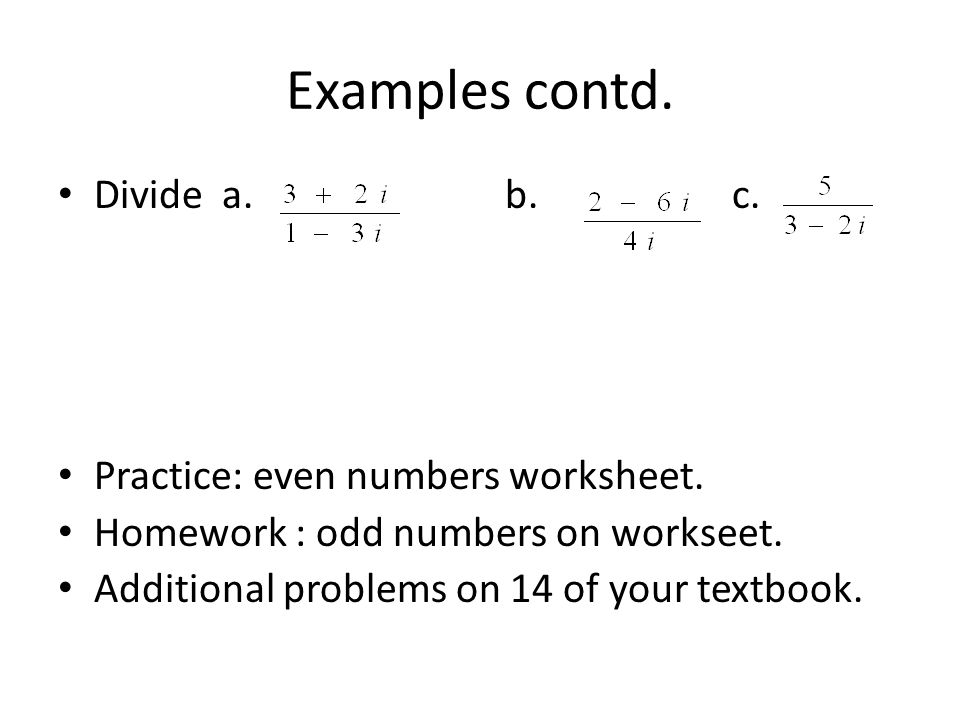 Examples contd. Divide a. b. c. Practice: even numbers worksheet. Homework : odd numbers on workseet. Additional problems on 14 of your textbook.