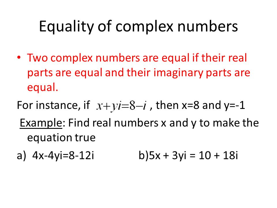 Equality of complex numbers Two complex numbers are equal if their real parts are equal and their imaginary parts are equal. For instance, if, then x=