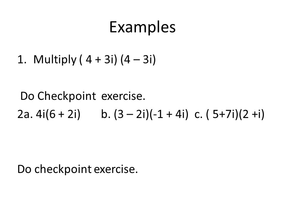 Examples 1.Multiply ( 4 + 3i) (4 – 3i) Do Checkpoint exercise. 2a. 4i(6 + 2i) b. (3 – 2i)(-1 + 4i) c. ( 5+7i)(2 +i) Do checkpoint exercise.