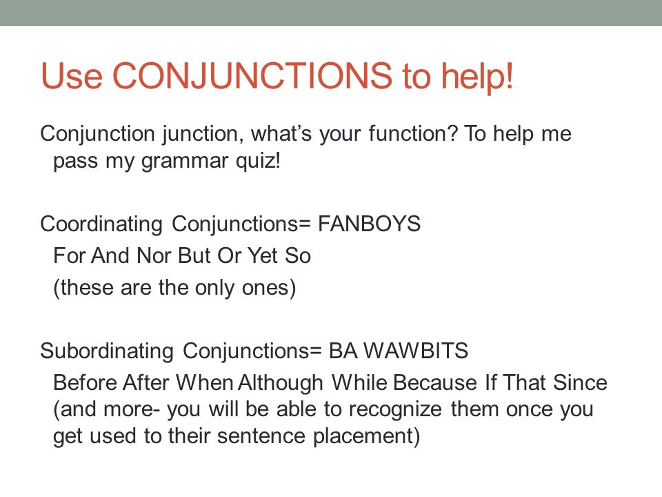Use CONJUNCTIONS to help. Conjunction junction, whats your function.