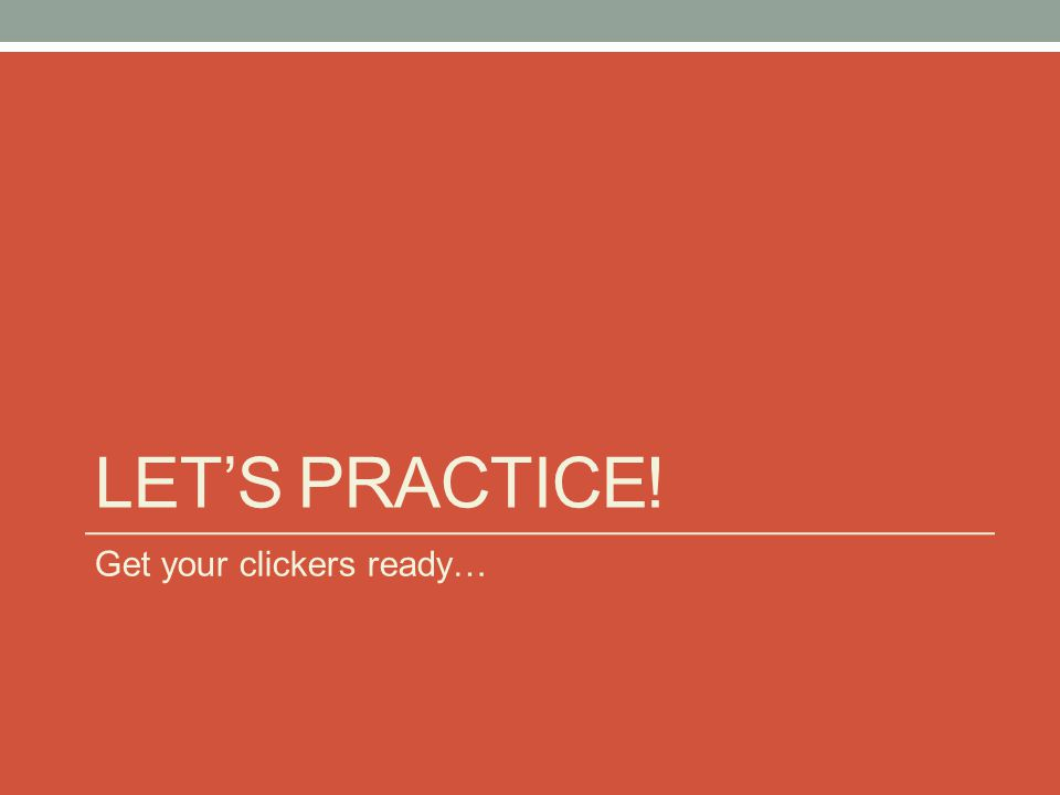 LETS PRACTICE! Get your clickers ready…