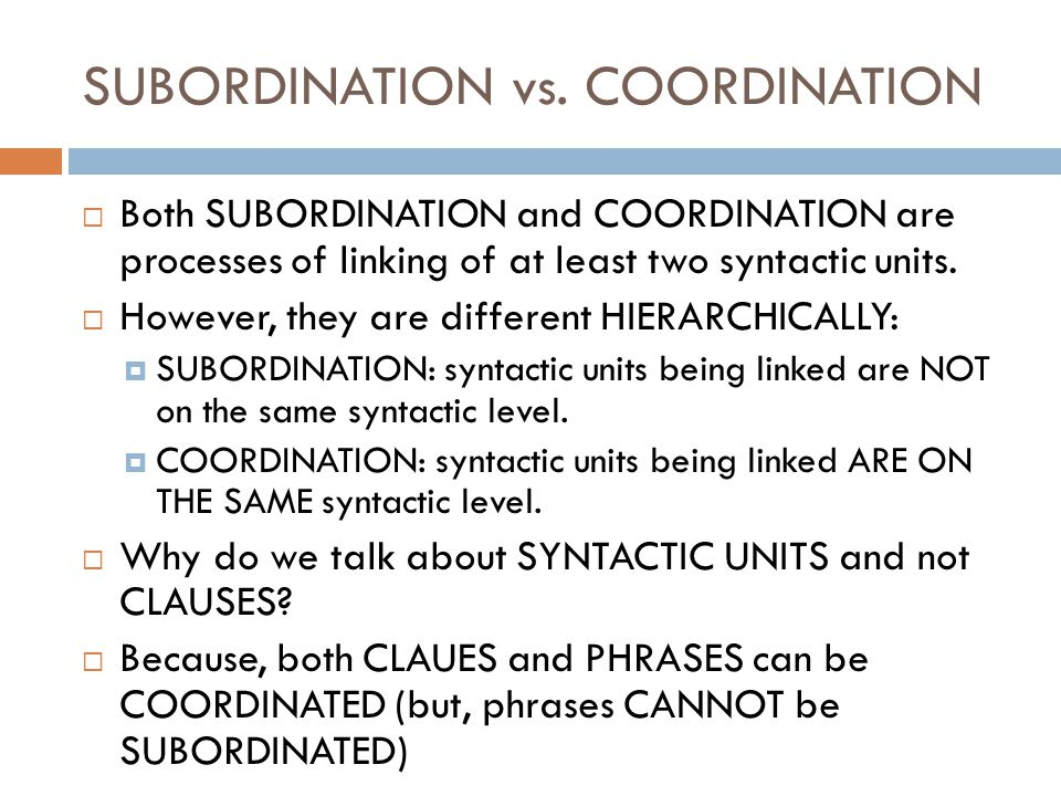 SUBORDINATION vs. COORDINATION Both SUBORDINATION and COORDINATION are processes of linking of at least two syntactic units. However, they are differe