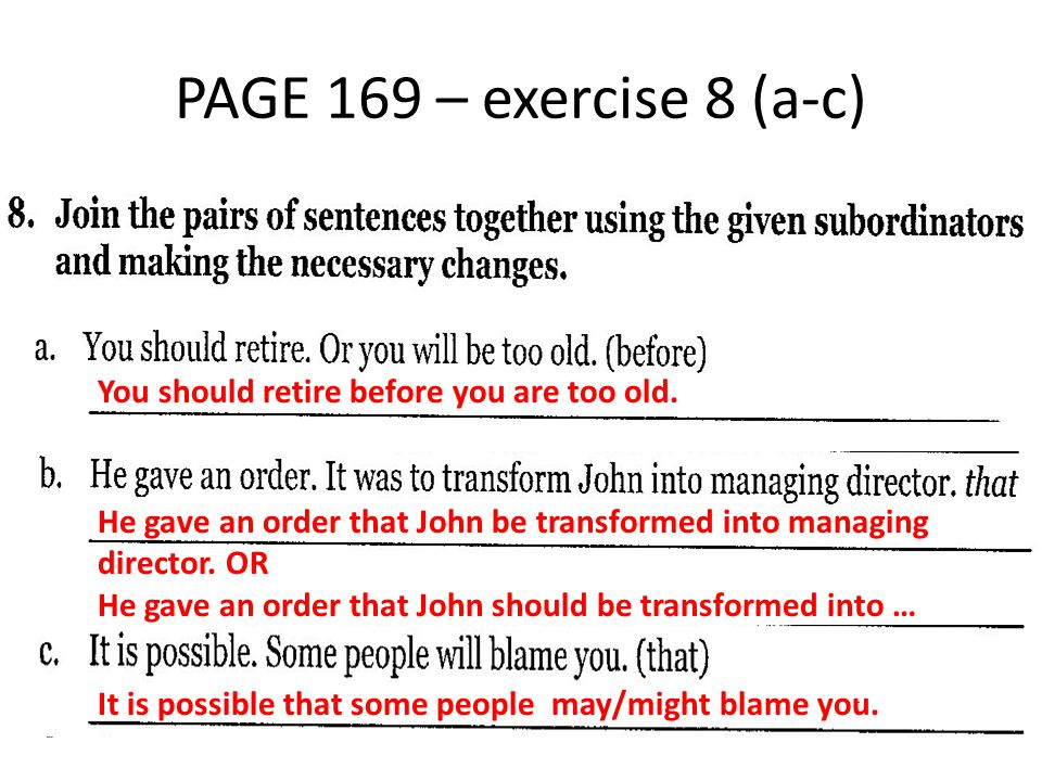 PAGE 169 – exercise 8 (a-c) You should retire before you are too old. He gave an order that John be transformed into managing director. OR He gave an