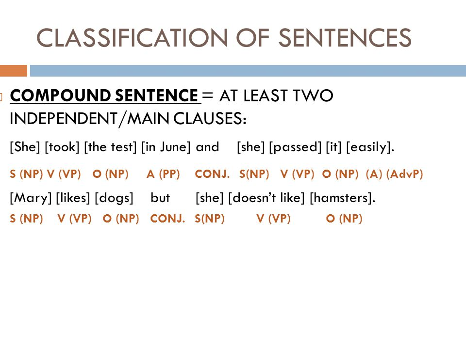 CLASSIFICATION OF SENTENCES COMPOUND SENTENCE = AT LEAST TWO INDEPENDENT/MAIN CLAUSES: [She] [took] [the test] [in June] and [she] [passed] [it] [easi